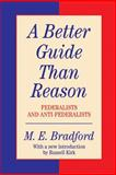 A Better Guide Than Reason : Federalists and Anti-Federalists, Bradford, M. E. and Kirk, Russel, 1560001313