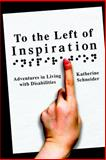 To the Left of Inspiration : Adventures in Living with Disabilities, Schneider, Katherine, 1598581317