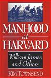 Manhood at Harvard : William James and Others, Townsend, Kim, 0393331318