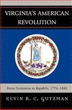 Virginia's American Revolution : From Dominion to Republic, 1776-1840, Gutzman, Kevin R. C., 0739121324