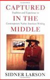Captured in the Middle : Tradition and Experience in Contemporary Native American Writing, Larson, Sidner J., 0295981326
