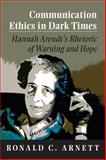Communication Ethics in Dark Times : Hannah Arendt's Rhetoric of Warning and Hope, Arnett, Ronald C., 0809331322