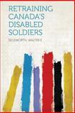 Retraining Canada's Disabled Soldiers, Segsworth E, 1313831328