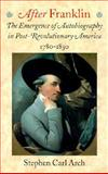 After Franklin : The Emergence of Autobiography in Post-Revolutionary America, 1780-1830, Arch, Stephen Carl, 1584651326