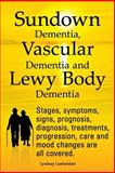 Sundown Dementia, Vascular Dementia and Lewy Body Dementia Explained. Stages, Symptoms, Signs, Prognosis, Diagnosis, Treatments, Progression, Care And, Lyndsay Leatherdale, 1909151327