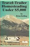 Travel-Trailer Homesteading under $5,000, Brian D. Kelling, 1559501324