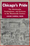 Chicago's Pride : The Stockyards, Packingtown, and Environs in the Nineteenth Century, Wade, Louise Carroll, 0252071328