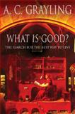 What Is Good? : The Search for the Best Way to Live, Grayling, A. C., 0297841327