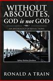 Without Absolutes, God Is Not God, Ronald A. Train, 1479751324