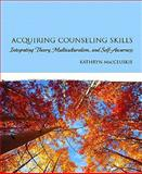 Acquiring Counseling Skills : Integrating Theory, Multiculturalism, and Self-Awareness, MacCluskie, Kathryn, 0131991337
