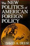 The New Politics of American Foreign Policy, Deese, David A., 0312091338