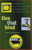 Ties That Bind : Economic and Political Dilemmas of Urban Utility Networks, 1800-1990, Jacobson, Charles David, 0822941333