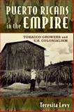 Puerto Ricans in the Empire : Tobacco Growers and U. S. Colonialism, Levy, Teresita A., 0813571332