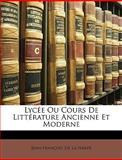 Lycée Ou Cours de Littérature Ancienne et Moderne, Jean-Franois De La Harpe and Jean-Francois De La Harpe, 1147581339