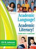 Academic Language! Academic Literacy! : A Guide for K-12 Educators, Johnson, Eli R., 1412971330