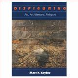 Disfiguring : Art, Architecture, Religion, Taylor, Mark C., 0226791335