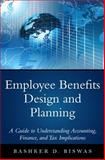 Employee Benefits Design and Planning : A Guide to Understanding Accounting, Finance, and Tax Implications, Biswas, Bashker D., 0133481336