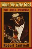 When We Were Good : The Folk Revival, Cantwell, Robert S., 0674951336