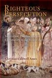 Righteous Persecution : Inquisition, Dominicans, and Christianity in the Middle Ages, Ames, Christine Caldwell, 0812241339