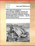 The Cases of Polygamy, Concubinage, Adultery, Divorce, and C Seriously and Learnedly Discussed Being a Compleat Collection of All the Remarkable Tryals, See Notes Multiple Contributors, 1170221335