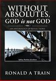 Without Absolutes, God Is Not God, Ronald A. Train, 1479751332
