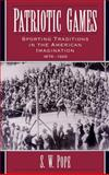Patriotic Games : Sporting Traditions in the American Imagination, 1876-1926, Pope, S. W., 0195091337