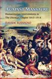 Against Massacre : Humanitarian Interventions in the Ottoman Empire 1815 - 1914, Rodogno, Davide, 0691151334