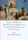 Images and Objects in Ritual Practices in Medieval and Early Modern Northern and Central Europe, Kodres, Krista and Mand, Anu, 1443851337