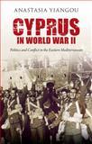 Cyprus in World War II : Politics and Conflict in the Eastern Mediterranean, Yiangou, Anastasia, 1780761333