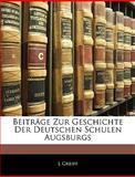 Beiträge Zur Geschichte der Deutschen Schulen Augsburgs, L. Greiff, 1145081339