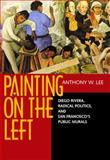 Painting on the Left : Diego Rivera, Radical Politics and San Francisco's Public Murals, Lee, Anthony W., 0520211332