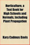 Horticulture, a Text Book for High Schools and Normals, Including Plant Propagation, Kary Cadmus Davis, 115504133X