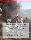 From Log Cabin to the Pulpit, or, Fifteen Years in Slavery, William Robinson, 1453751343