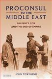 Proconsul to the Middle East : Sir Percy Cox and the End of Empire, Townsend, John, 1848851340