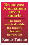 Broadcast Journalism Street Smarts: the 2012 Survival Guide for Today's Television Newsroom, Randy Tatano, 1469981343