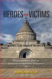 Heroes and Victims : Remembering War in Twentieth-Century Romania, Bucur, Maria, 025322134X