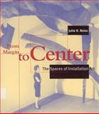 From Margin to Center : The Spaces of Installation Art, Reiss, Julie H., 026268134X