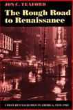 The Rough Road to Renaissance : Urban Revitalization in America, 1940-1985, Teaford, Jon C., 0801841348