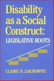 Disability As a Social Construct : Legislative Roots, Liachowitz, Claire H., 0812281349