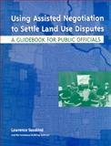 Using Assisted Negotiation to Settle Land Use Disputes : A Guidebook for Public Officials, Susskind, Lawrence E. and Amundsen, Ole, 1558441344