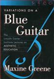 Variations on a Blue Guitar : The Lincoln Center Institute Lectures on Aesthetic Education, Greene, Maxine, 0807741353
