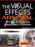 The Visual Effects Arsenal : VFX Solutions for the Independent Filmmaker, Byrne, Bill, 0240811356