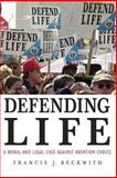 Defending Life : A Moral and Legal Case Against Abortion Choice, Beckwith, Francis J., 0521691354