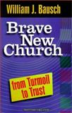 Brave New Church : From Turmoil to Trust, Bausch, William J., 1585951358