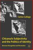 Chicana/o Subjectivity and the Politics of Identity : Between Recognition and Revolution, Gallego, Carlos, 0230111351