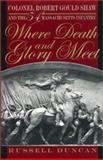 Where Death and Glory Meet : Colonel Robert Gould Shaw and the 54th Massachusetts Infantry, Duncan, Russell, 0820321354