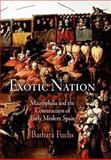 Exotic Nation : Maurophilia and the Construction of Early Modern Spain, Fuchs, Barbara, 0812241355
