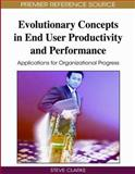 Evolutionary Concepts in End User Productivity and Performance : Applications for Organizational Progress, Clarke, Steve, 1605661368