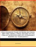 One Hundred Years of Book Auctions, 1807-1907, Anonymous and Anonymous, 114728136X