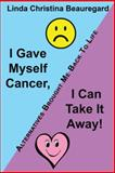 I Gave Myself Cancer, I Can Take It Away!, Linda Christina Beauregard, 1452571368
